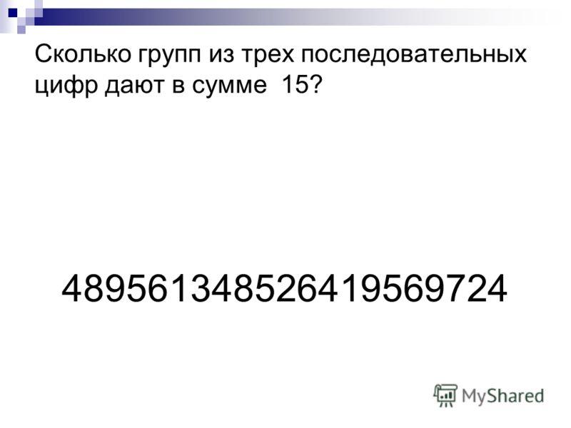 Сколько групп из трех последовательных цифр дают в сумме 15? 489561348526419569724