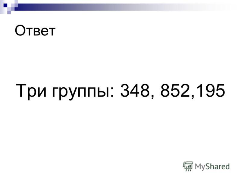 Ответ Три группы: 348, 852,195