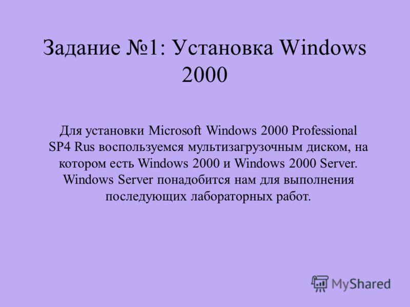 Задание 1: Установка Windows 2000 Для установки Microsoft Windows 2000 Professional SP4 Rus воспользуемся мультизагрузочным диском, на котором есть Windows 2000 и Windows 2000 Server. Windows Server понадобится нам для выполнения последующих лаборато