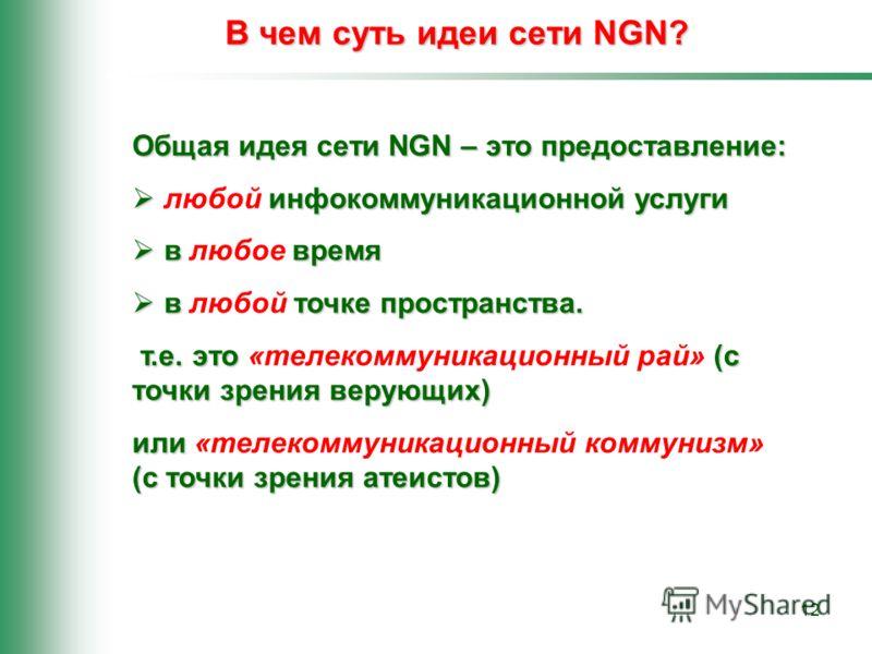 12 В чем суть идеи сети NGN? Общая идея сети NGN – это предоставление: инфокоммуникационной услуги любой инфокоммуникационной услуги в время в любое время в точке пространства. в любой точке пространства. т.е. это (с точки зрения верующих) т.е. это «