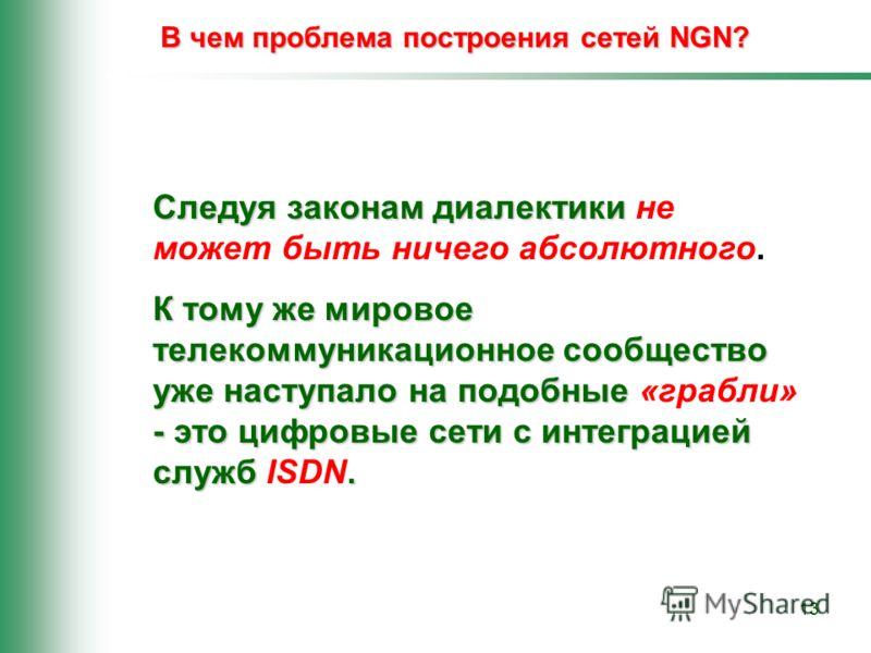 13 В чем проблема построения сетей NGN? Следуя законам диалектики Следуя законам диалектики не может быть ничего абсолютного. К тому же мировое телекоммуникационное сообщество уже наступало на подобные - это цифровые сети с интеграцией служб. К тому