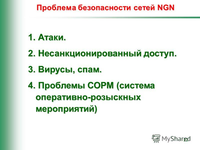 22 Проблема безопасности сетей NGN 1. Атаки. 2. Несанкционированный доступ. 3. Вирусы, спам. 4. Проблемы СОРМ (система оперативно-розыскных мероприятий)