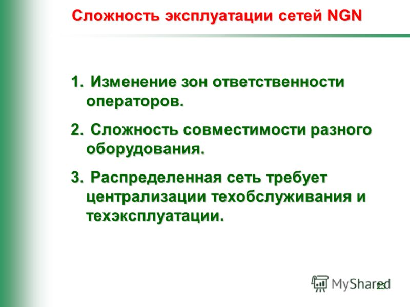 23 Сложность эксплуатации сетей NGN 1. Изменение зон ответственности операторов. 2. Сложность совместимости разного оборудования. 3. Распределенная сеть требует централизации техобслуживания и техэксплуатации.