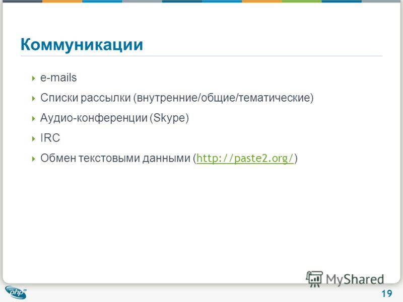 19 Коммуникации e-mails Списки рассылки (внутренние/общие/тематические) Аудио-конференции (Skype) IRC Обмен текстовыми данными ( http://paste2.org/ ) http://paste2.org/
