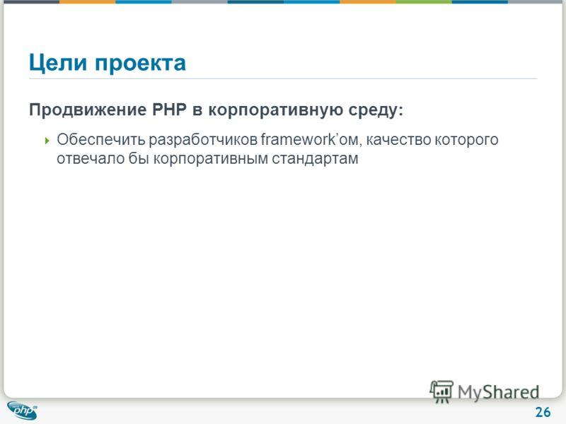 26 Цели проекта Продвижение PHP в корпоративную среду : Обеспечить разработчиков frameworkом, качество которого отвечало бы корпоративным стандартам