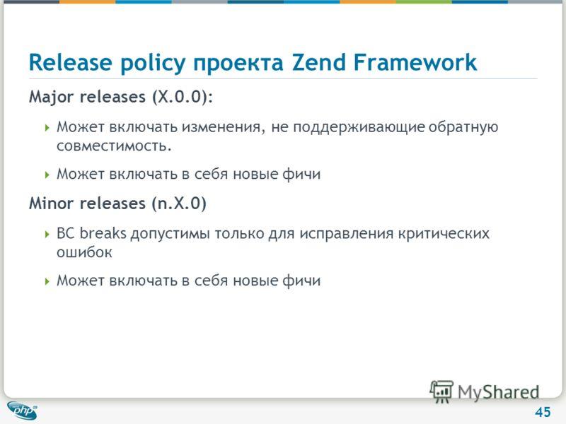 45 Release policy проекта Zend Framework Major releases (X.0.0): Может включать изменения, не поддерживающие обратную совместимость. Может включать в себя новые фичи Minor releases (n.X.0) BC breaks допустимы только для исправления критических ошибок