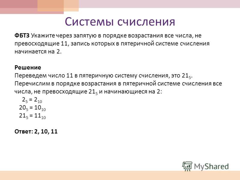 Системы счисления ФБТЗ Укажите через запятую в порядке возрастания все числа, не превосходящие 11, запись которых в пятеричной системе счисления начинается на 2. Решение Переведем число 11 в пятеричную систему счисления, это 21 5. Перечислим в порядк