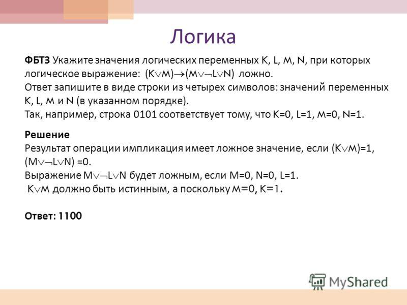 Логика ФБТЗ Укажите значения логических переменных K, L, M, N, при которых логическое выражение : (K M) (M L N) ложно. Ответ запишите в виде строки из четырех символов : значений переменных K, L, M и N ( в указанном порядке ). Так, например, строка 0
