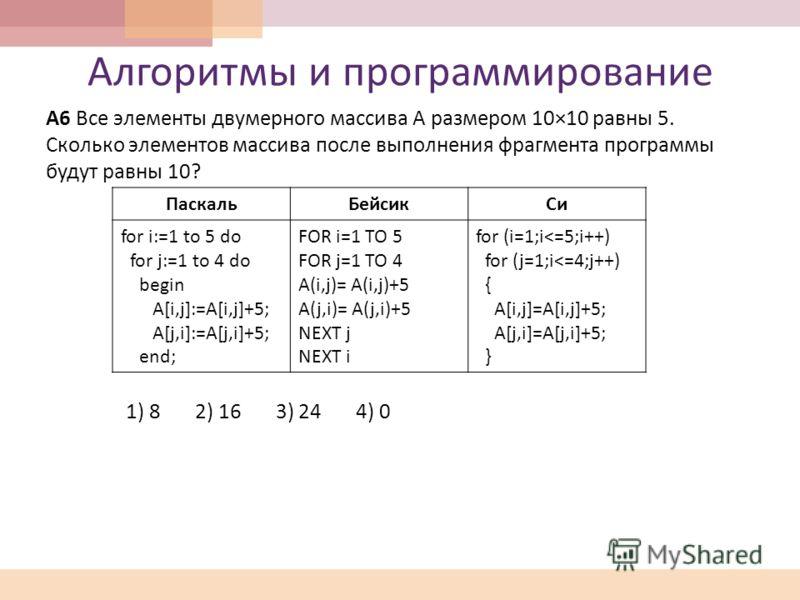 Алгоритмы и программирование А 6 Все элементы двумерного массива А размером 10×10 равны 5. Сколько элементов массива после выполнения фрагмента программы будут равны 10? 1) 8 2) 16 3) 24 4) 0 ПаскальБейсикСи for i:=1 to 5 do for j:=1 to 4 do begin A[