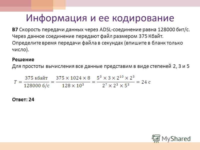 Информация и ее кодирование В 7 Скорость передачи данных через ADSL- соединение равна 128000 бит /c. Через данное соединение передают файл размером 375 Кбайт. Определите время передачи файла в секундах ( впишите в бланк только число ). Решение Для пр