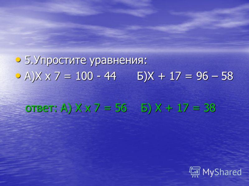 5.Упростите уравнения: 5.Упростите уравнения: А)X x 7 = 100 - 44 Б)X + 17 = 96 – 58 А)X x 7 = 100 - 44 Б)X + 17 = 96 – 58 ответ: А) X x 7 = 56 Б) X + 17 = 38 ответ: А) X x 7 = 56 Б) X + 17 = 38