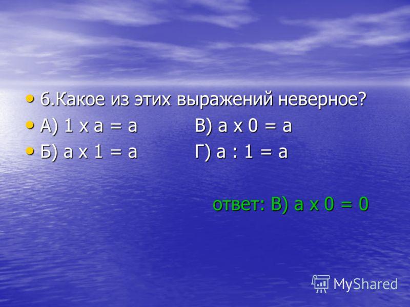 6.Какое из этих выражений неверное? 6.Какое из этих выражений неверное? A) 1 x a = a В) a x 0 = a A) 1 x a = a В) a x 0 = a Б) a x 1 = a Г) a : 1 = a Б) a x 1 = a Г) a : 1 = a ответ: В) а x 0 = 0 ответ: В) а x 0 = 0