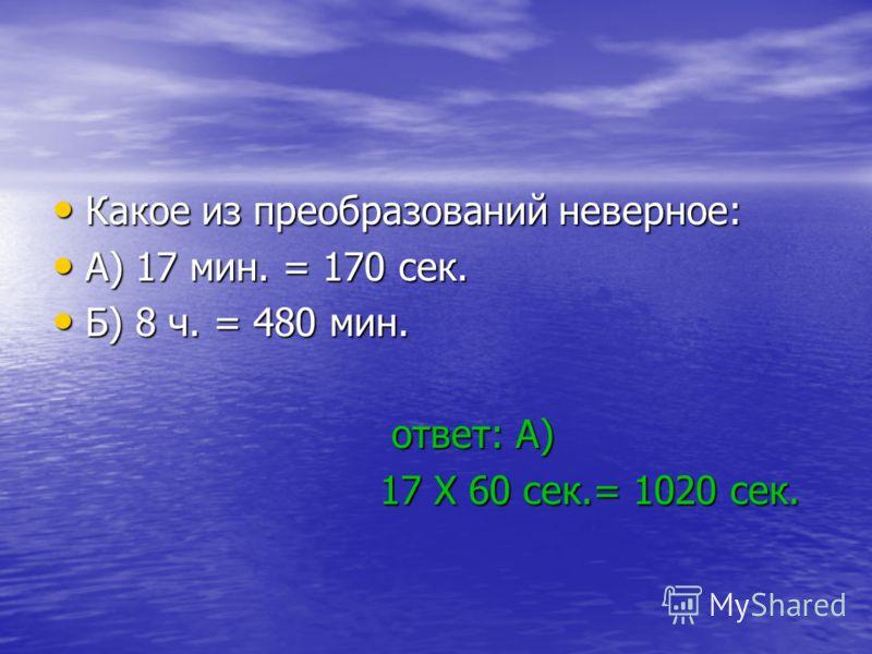 Какое из преобразований неверное: Какое из преобразований неверное: А) 17 мин. = 170 сек. А) 17 мин. = 170 сек. Б) 8 ч. = 480 мин. Б) 8 ч. = 480 мин. ответ: А) ответ: А) 17 X 60 сек.= 1020 сек. 17 X 60 сек.= 1020 сек.