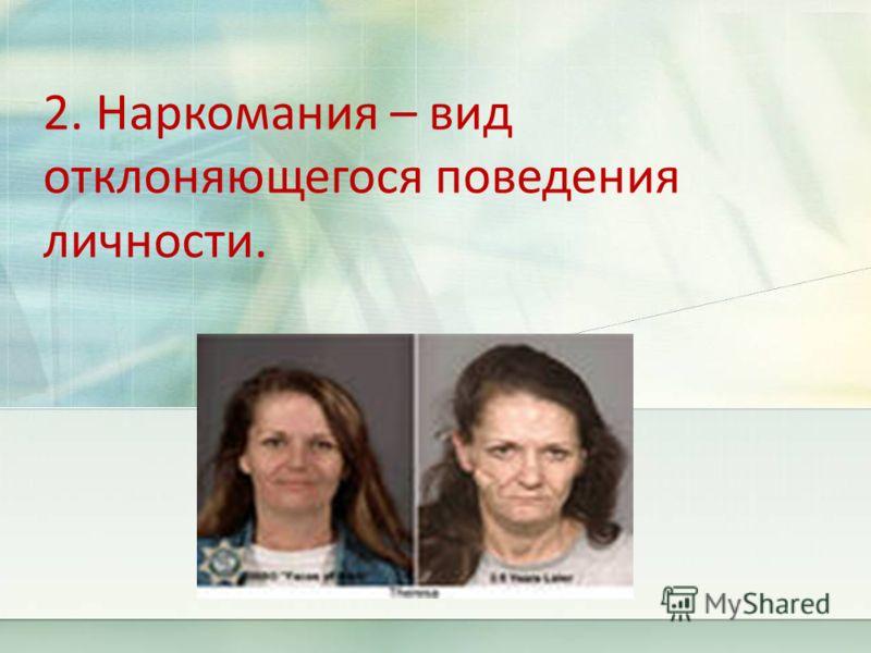 2. Наркомания – вид отклоняющегося поведения личности.