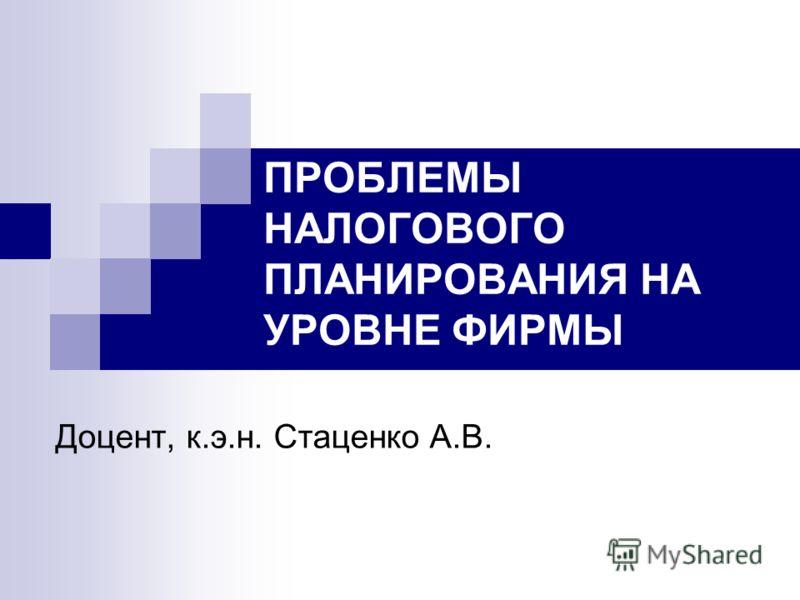 ПРОБЛЕМЫ НАЛОГОВОГО ПЛАНИРОВАНИЯ НА УРОВНЕ ФИРМЫ Доцент, к.э.н. Стаценко А.В.