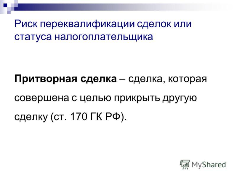 Притворная сделка – сделка, которая совершена с целью прикрыть другую сделку (ст. 170 ГК РФ). Риск переквалификации сделок или статуса налогоплательщика