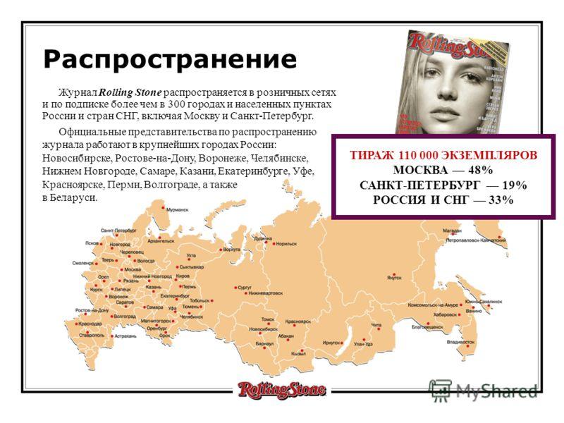 Журнал Rolling Stone распространяется в розничных сетях и по подписке более чем в 300 городах и населенных пунктах России и стран СНГ, включая Москву и Санкт-Петербург. Официальные представительства по распространению журнала работают в крупнейших го