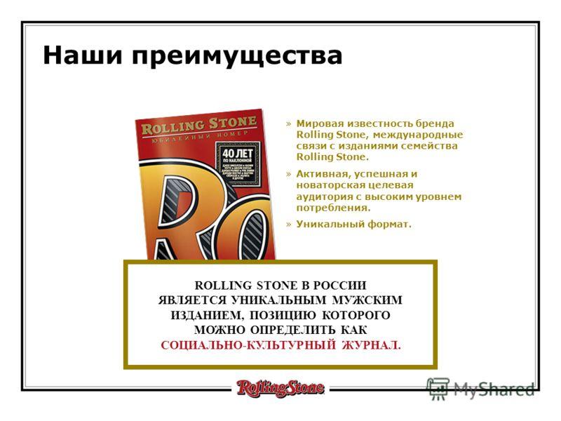 Наши преимущества »Мировая известность бренда Rolling Stone, международные связи с изданиями семейства Rolling Stone. »Активная, успешная и новаторская целевая аудитория c высоким уровнем потребления. »Уникальный формат. ROLLING STONE В РОССИИ ЯВЛЯЕТ