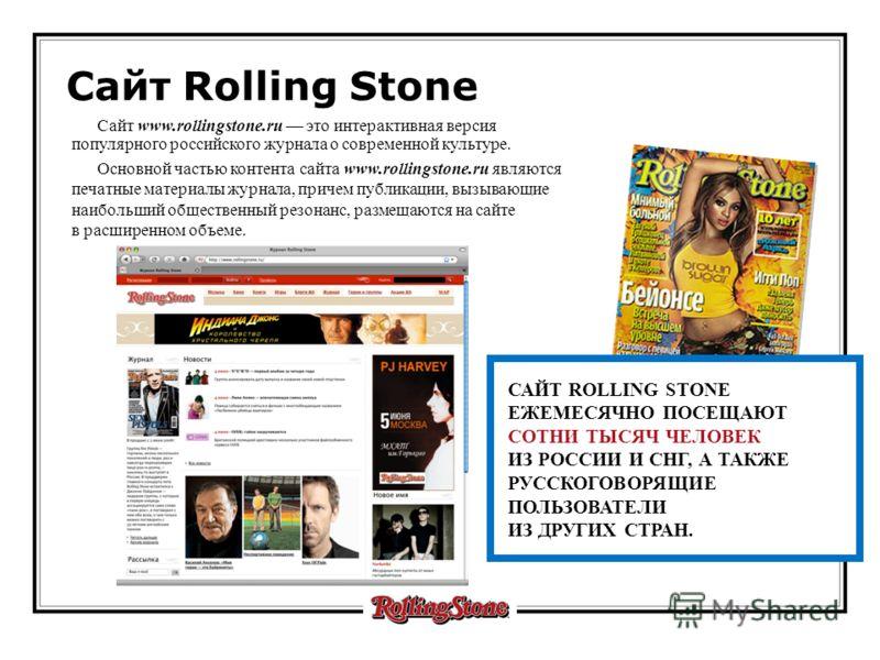 Сайт www.rollingstone.ru это интерактивная версия популярного российского журнала о современной культуре. Основной частью контента сайта www.rollingstone.ru являются печатные материалы журнала, причем публикации, вызывающие наибольший общественный ре