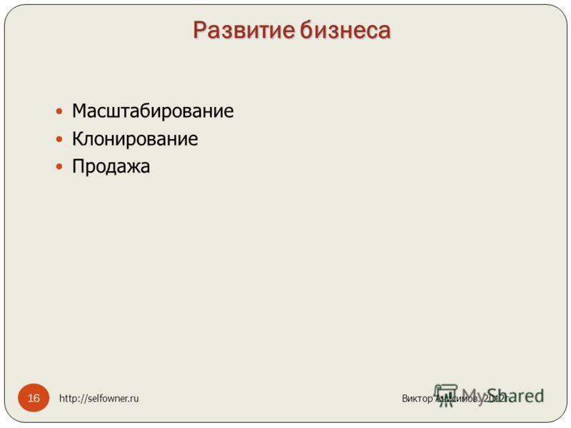 Развитие бизнеса Масштабирование Клонирование Продажа 16 http://selfowner.ru Виктор Анисимов. 2012г.