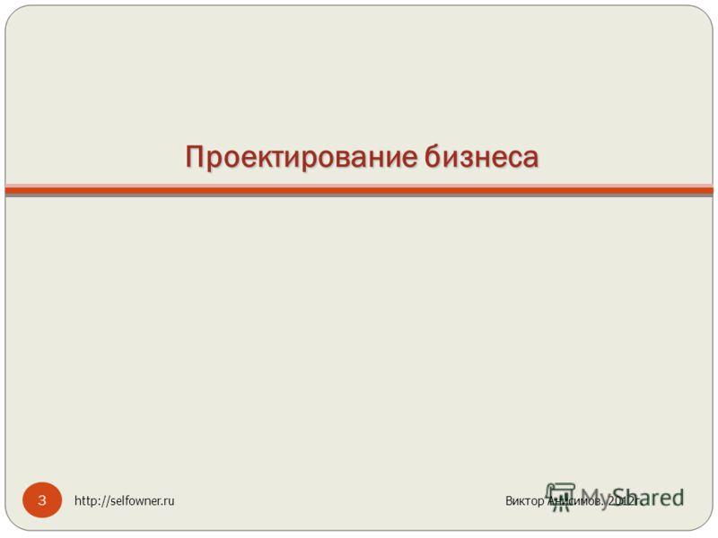 Проектирование бизнеса 3 http://selfowner.ru Виктор Анисимов. 2012г.