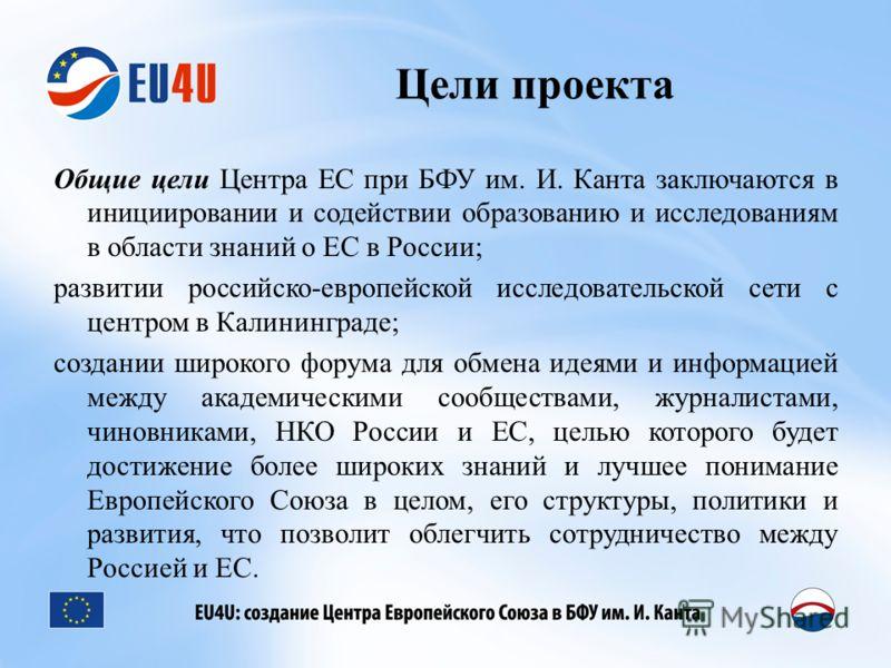 Цели проекта Общие цели Центра ЕС при БФУ им. И. Канта заключаются в инициировании и содействии образованию и исследованиям в области знаний о ЕС в России; развитии российско-европейской исследовательской сети с центром в Калининграде; создании широк