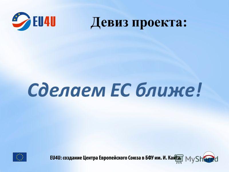 Девиз проекта: Сделаем ЕС ближе!
