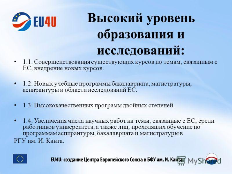 Высокий уровень образования и исследований: 1.1. Совершенствования существующих курсов по темам, связанным с ЕС, внедрение новых курсов. 1.2. Новых учебные программы бакалавриата, магистратуры, аспирантуры в области исследований ЕС. 1.3. Высококачест