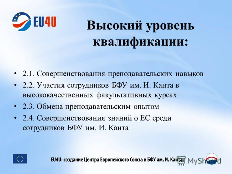 Высокий уровень квалификации: 2.1. Совершенствования преподавательских навыков 2.2. Участия сотрудников БФУ им. И. Канта в высококачественных факультативных курсах 2.3. Обмена преподавательским опытом 2.4. Совершенствования знаний о ЕС среди сотрудни