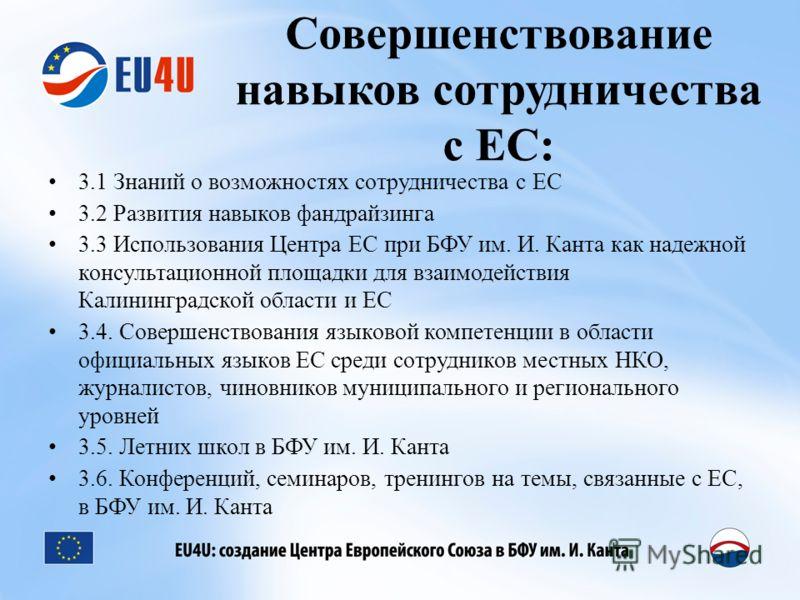 Совершенствование навыков сотрудничества с ЕС: 3.1 Знаний о возможностях сотрудничества с ЕС 3.2 Развития навыков фандрайзинга 3.3 Использования Центра ЕС при БФУ им. И. Канта как надежной консультационной площадки для взаимодействия Калининградской