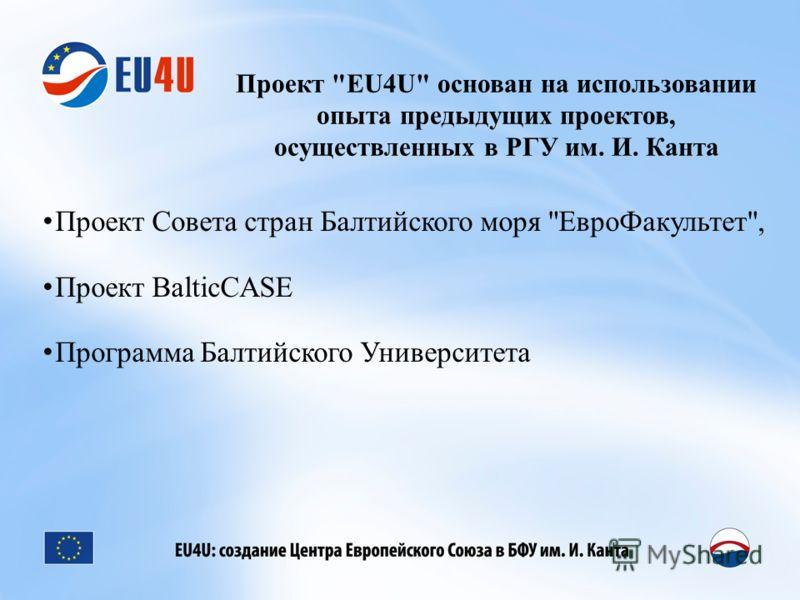 Проект EU4U основан на использовании опыта предыдущих проектов, осуществленных в РГУ им. И. Канта Проект Совета стран Балтийского моря ЕвроФакультет, Проект BalticCASE Программа Балтийского Университета