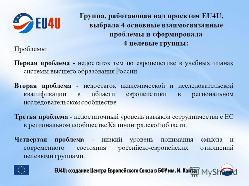 Группа, работающая над проектом EU4U, выбрала 4 основные взаимосвязанные проблемы и сформировала 4 целевые группы: Проблемы: Первая проблема - недостаток тем по европеистике в учебных планах системы высшего образования России. Вторая проблема - недос
