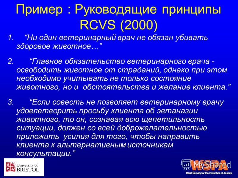 Пример : Руководящие принципы RCVS (2000) 1. Ни один ветеринарный врач не обязан убивать здоровое животное… 2. Главное обязательство ветеринарного врача - освободить животное от страданий, однако при этом необходимо учитывать не только состояние живо