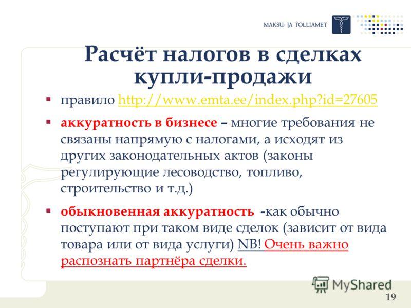 19 Расчёт налогов в сделках купли-продажи правило http://www.emta.ee/index.php?id=27605 http://www.emta.ee/index.php?id=27605 аккуратность в бизнесе – многие требования не связаны напрямую с налогами, а исходят из других законодательных актов (законы