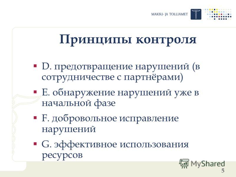 5 Принципы контроля D. предотвращение нарушений (в сотрудничестве с партнёрами) E. обнаружение нарушений уже в начальной фазе F. добровольное исправление нарушений G. эффективное использования ресурсов