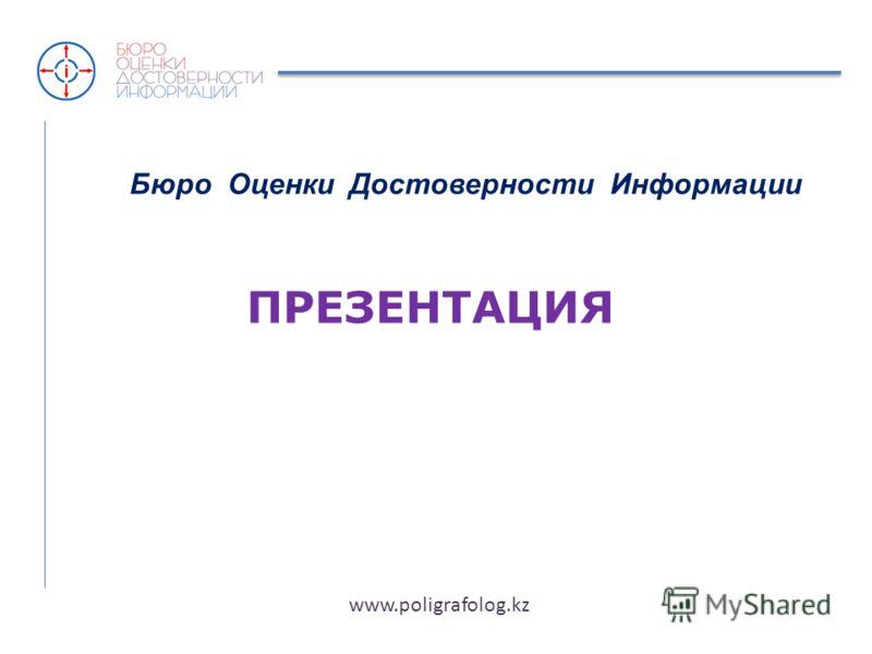 Бюро Оценки Достоверности Информации ПРЕЗЕНТАЦИЯ www.poligrafolog.kz