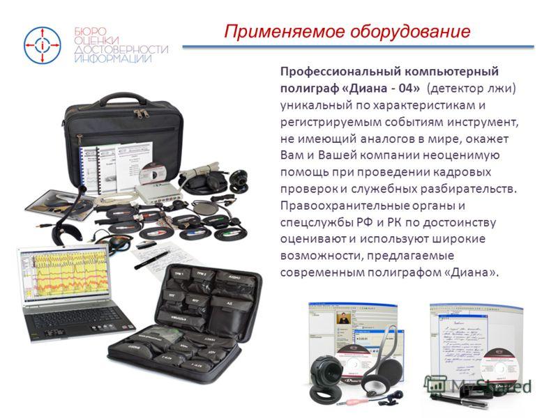 Применяемое оборудование Профессиональный компьютерный полиграф «Диана - 04» (детектор лжи) уникальный по характеристикам и регистрируемым событиям инструмент, не имеющий аналогов в мире, окажет Вам и Вашей компании неоценимую помощь при проведении к