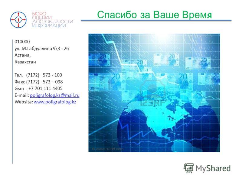 Спасибо за Ваше Врем я 010000 ул. М.Габдуллина 9\3 - 26 Астана, Казахстан Тел. (7172) 573 - 100 Факс (7172) 573 – 098 Gsm : +7 701 111 4405 E-mail: poligrafolog.kz@mail.rupoligrafolog.kz@mail.ru Website: www.poligrafolog.kzwww.poligrafolog.kz