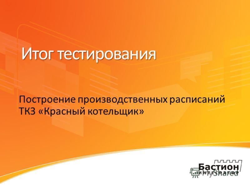 Итог тестирования Построение производственных расписаний ТКЗ «Красный котельщик»