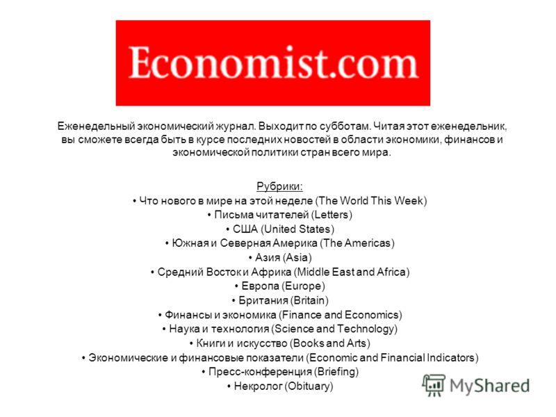 Еженедельный экономический журнал. Выходит по субботам. Читая этот еженедельник, вы сможете всегда быть в курсе последних новостей в области экономики, финансов и экономической политики стран всего мира. Рубрики: Что нового в мире на этой неделе (The