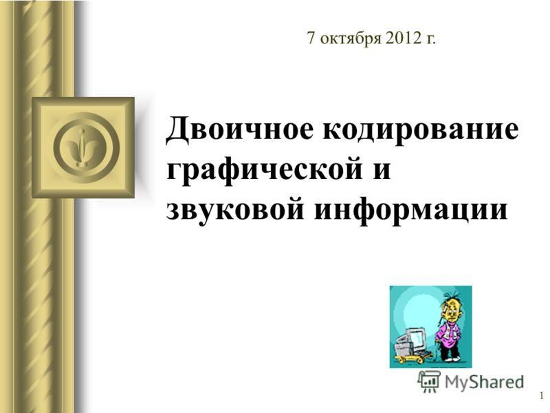 1 Двоичное кодирование графической и звуковой информации 10 августа 2012 г.
