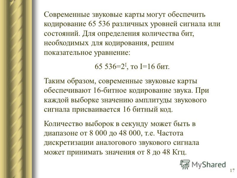 17 Современные звуковые карты могут обеспечить кодирование 65 536 различных уровней сигнала или состояний. Для определения количества бит, необходимых для кодирования, решим показательное уравнение: 65 536=2 I, то I=16 бит. Таким образом, современные