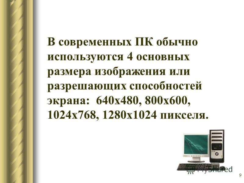 9 В современных ПК обычно используются 4 основных размера изображения или разрешающих способностей экрана: 640х480, 800х600, 1024х768, 1280х1024 пикселя.
