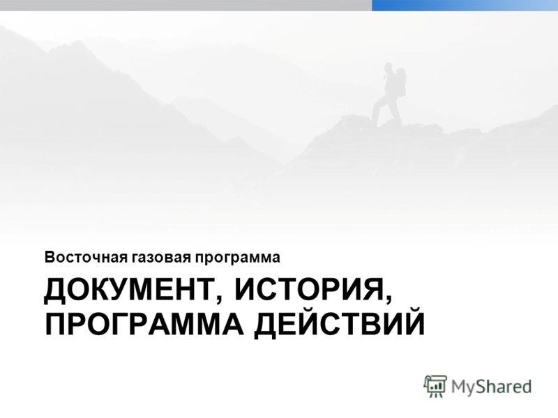 ДОКУМЕНТ, ИСТОРИЯ, ПРОГРАММА ДЕЙСТВИЙ Восточная газовая программа