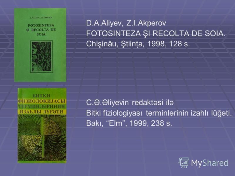 D.A.Aliyev, Z.I.Akperov FOTOSINTEZA ŞI RECOLTA DE SOIA. Chişinău, Ştiinţa, 1998, 128 s. C.Ə.Əliyevin redaktəsi ilə Bitki fiziologiyası terminlərinin izahlı lüğəti. Bakı, Elm, 1999, 238 s.