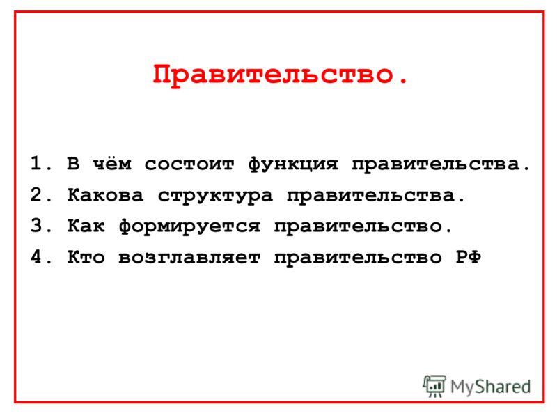 Правительство. 1.В чём состоит функция правительства. 2.Какова структура правительства. 3.Как формируется правительство. 4.Кто возглавляет правительство РФ