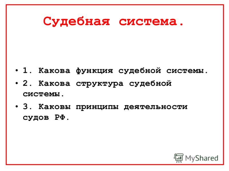 Судебная система. 1. Какова функция судебной системы. 2. Какова структура судебной системы. 3. Каковы принципы деятельности судов РФ.