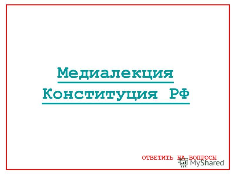 Медиалекция Конституция РФ ОТВЕТИТЬ НА ВОПРОСЫ