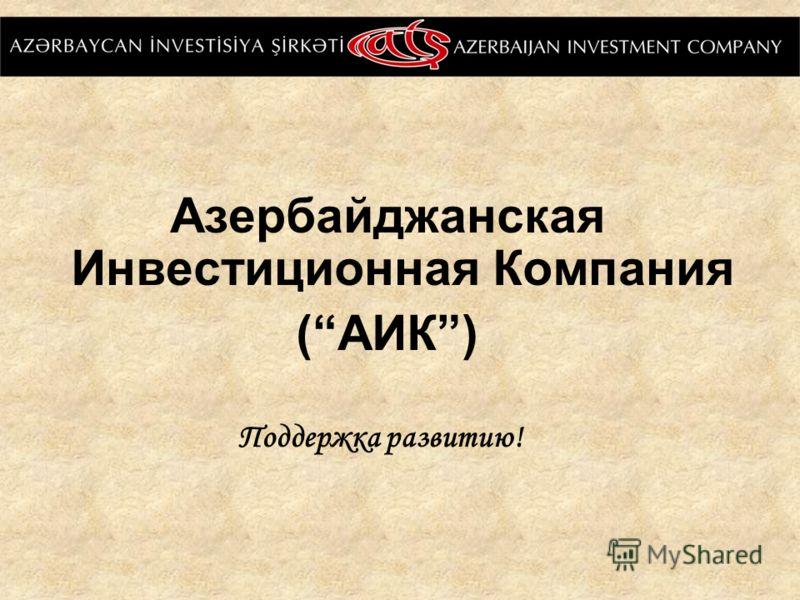 Азербайджанская Инвестиционная Компания (АИК) Поддержка развитию!