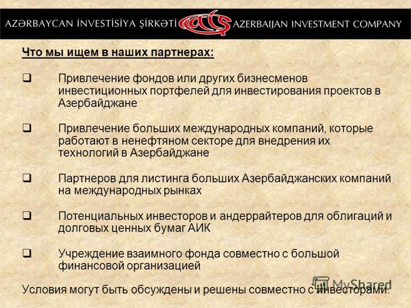 Что мы ищем в наших партнерах: Привлечение фондов или других бизнесменов инвестиционных портфелей для инвестирования проектов в Азербайджане Привлечение больших международных компаний, которые работают в ненефтяном секторе для внедрения их технологий